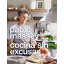 Cocina Sin Excusas. Pablo Massey. Prólogo F. Mallmann