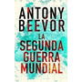 Antony Beevor - La Segunda Guerra Mundial Tapa Dura
