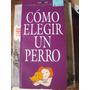 Cómo Elegir Un Perro 1° Edic 1997 Guía Perfil Libros