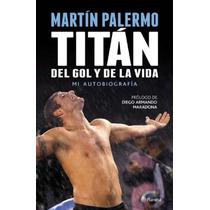 Libro De Fútbol: Martín Palermo: Titán Del Gol Y De La Vida