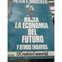 Peter F. Drucker. Hacia La Economia Del Futuro