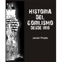 Historia Del Gorilismo. Desde 1810 / Javier Prado