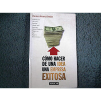 Como Hacer De Una Idea Una Empresa Exitosa - Carlos A. Insúa