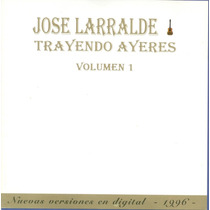 Jose Larralde Trayendo Ayeres Volumen 1