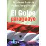 El Golpe Paraguayo - Mariano Saravia Y Pedro Jorge Solans.