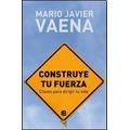 Construye Tu Fuerza - Mario Javier Vaena - Ediciones B
