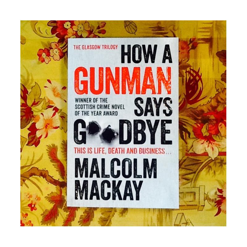 Malcolm Mackay.  HOW A GUNMAN SAYS GOODBYE.