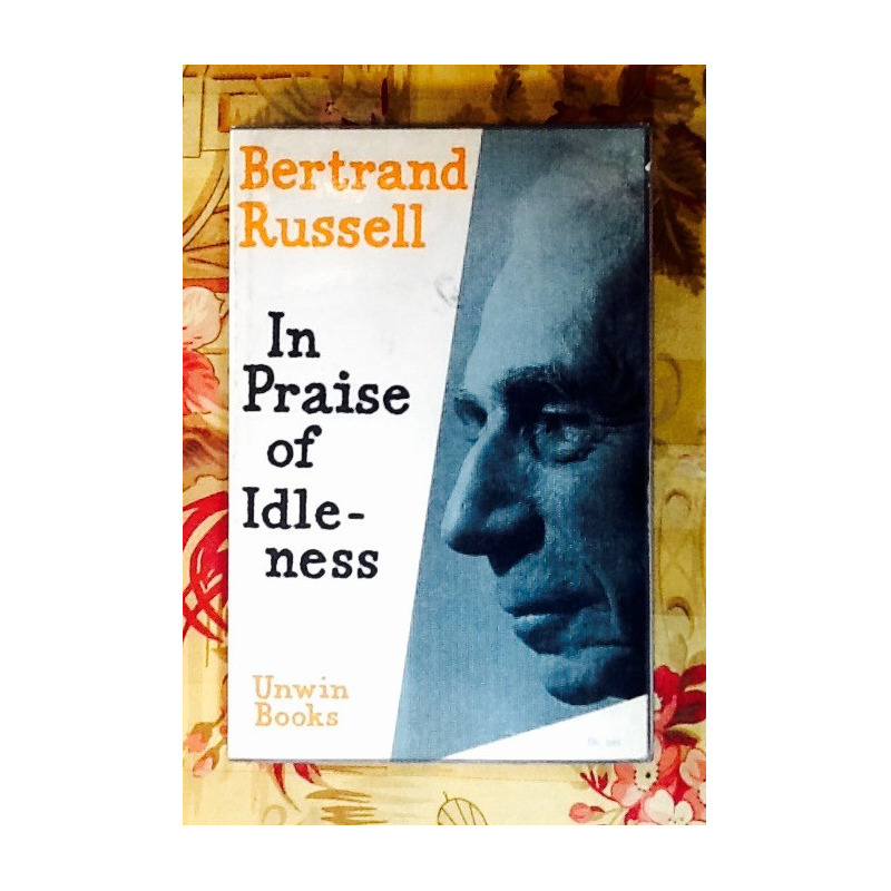 Bertrand Russell. IN PRAISE OF IDLENESS.
