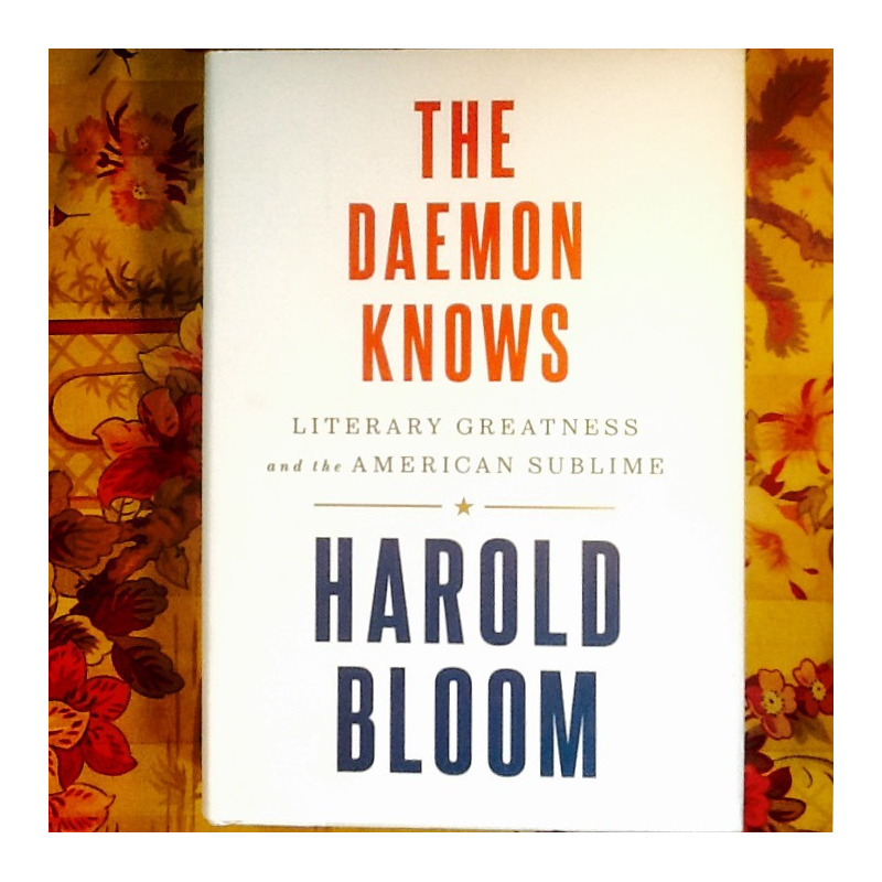 Harold Bloom.  THE DAEMON KNOWS:  LITERARY GREATNESS AND THE AMERICAN SUBLIME.