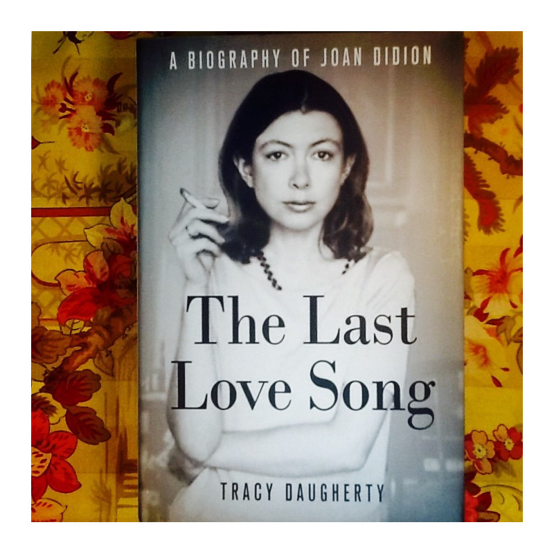 Tracy Daugherty. THE LAST LOVE SONG: A BIOGRAPHY OF JOAN DIDION.