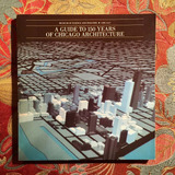 A GUIDE TO 150 YEARS OF CHICAGO ARCHITECTURE.