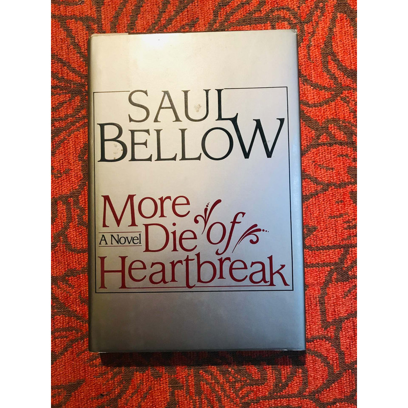 Saul Bellow.  MORE DIE OF HEARTBREAK.