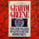 Graham Greene.  DOCTOR FISCHER OF GENEVA OR THE BOMB PARTY.