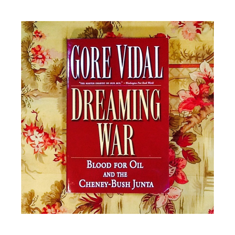 Gore Vidal.  DREAMING WAR: BLOOD FOR OIL AND THE CHENEY-BUSH JUNTA.
