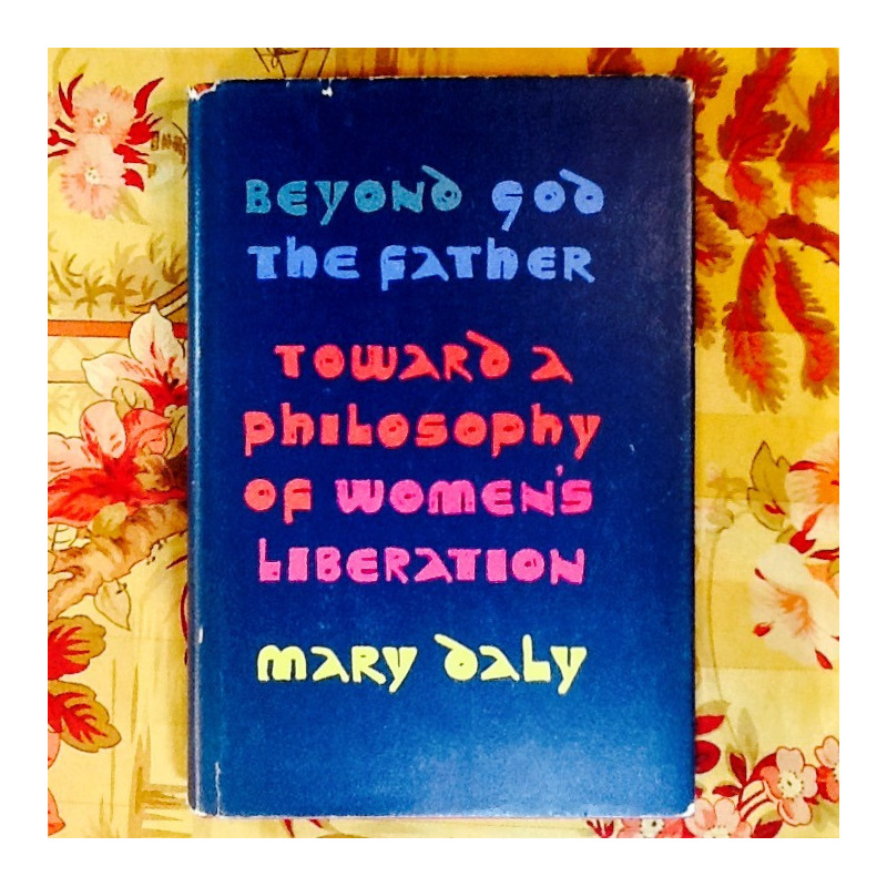 Mary Daly.  BEYOND GOD THE FATHER:  TOWARD A PHILOSPHY OF WOMAN'S LIBERATION.