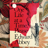 Edward Abbey. ONE LIFE AT A TIME.